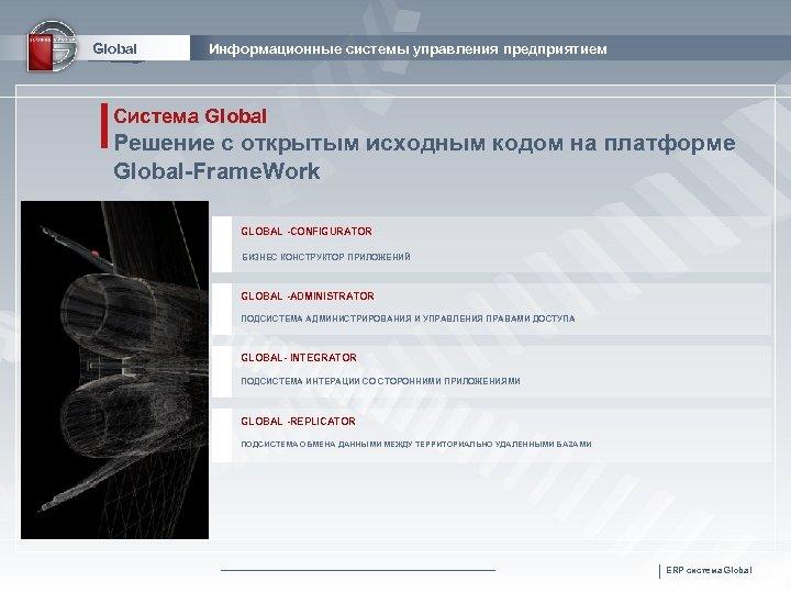 Global Информационные системы управления предприятием Система Global Решение с открытым исходным кодом на платформе