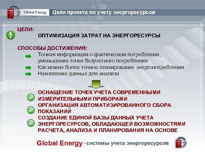 Global Energy Цели проекта по учету энергоресурсов ЦЕЛИ: ОПТИМИЗАЦИЯ ЗАТРАТ НА ЭНЕРГОРЕСУРСЫ СПОСОБЫ ДОСТИЖЕНИЯ: