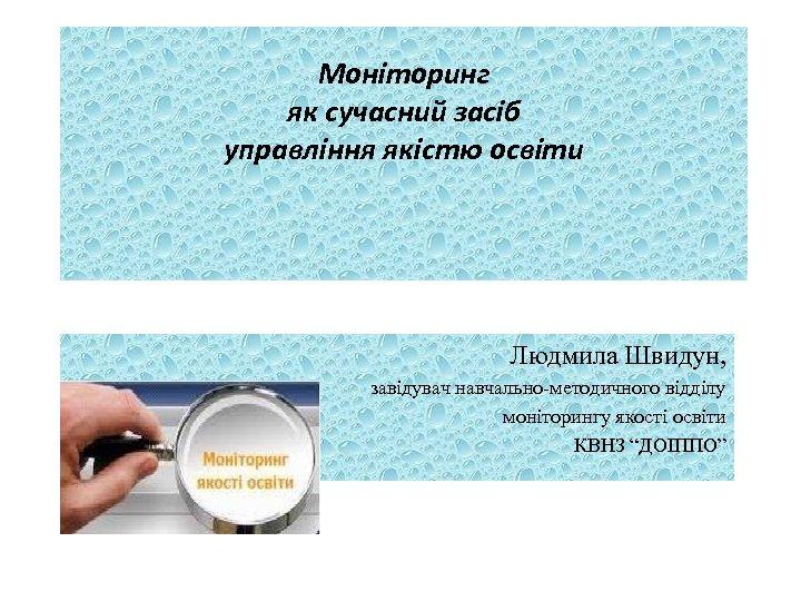 Моніторинг як сучасний засіб управління якістю освіти Людмила Швидун, завідувач навчально-методичного відділу моніторингу якості