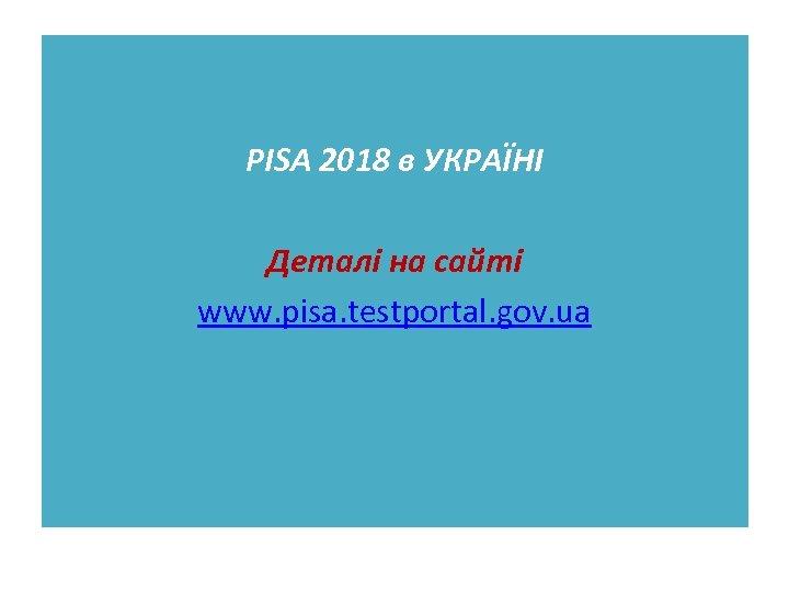 РІSA 2018 в УКРАЇНІ Деталі на сайті www. pisa. testportal. gov. ua