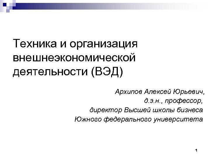 Техника и организация внешнеэкономической деятельности (ВЭД) Архипов Алексей Юрьевич, д. э. н. , профессор,