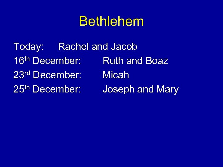Bethlehem Today: Rachel and Jacob 16 th December: Ruth and Boaz 23 rd December:
