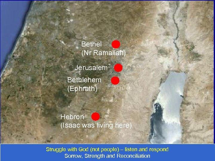 Bethel (Nr Ramallah) Jerusalem Bethlehem (Ephrath) Hebron (Isaac was living here) Struggle with God