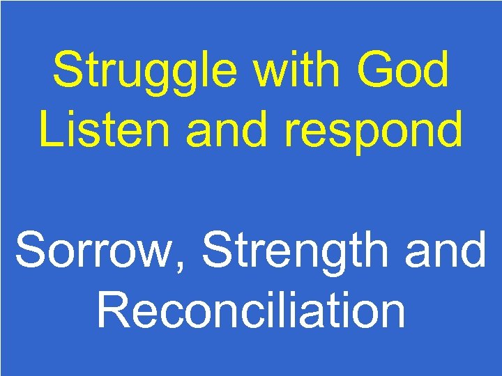 Struggle with God Listen and respond Sorrow, Strength and Reconciliation