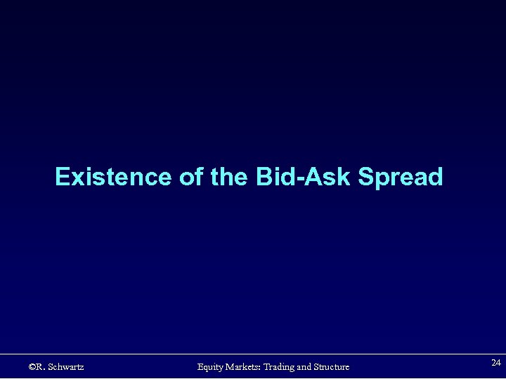 Existence of the Bid-Ask Spread ©R. Schwartz Equity Markets: Trading and Structure 24