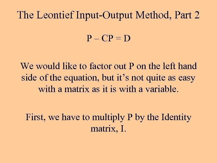 The Leontief Input-Output Method, Part 2 P – CP = D We would like