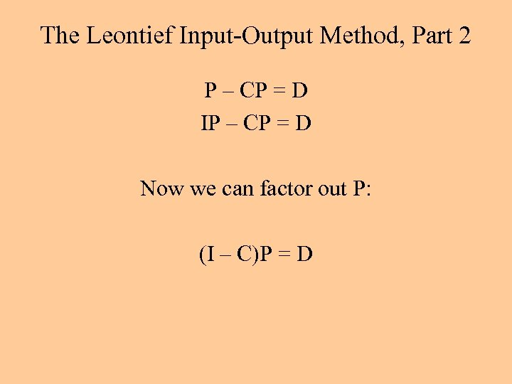 The Leontief Input-Output Method, Part 2 P – CP = D IP – CP