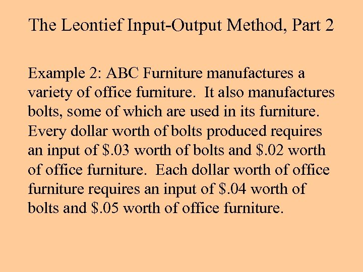 The Leontief Input-Output Method, Part 2 Example 2: ABC Furniture manufactures a variety of