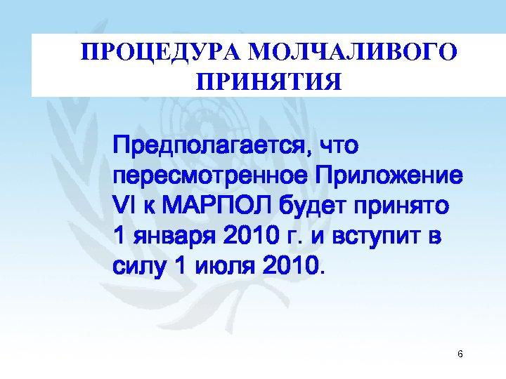 ПРОЦЕДУРА МОЛЧАЛИВОГО ПРИНЯТИЯ Предполагается, что пересмотренное Приложение VI к МАРПОЛ будет принято 1 января