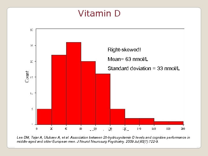 Vitamin D Right-skewed! Mean= 63 nmol/L Standard deviation = 33 nmol/L Lee DM, Tajar