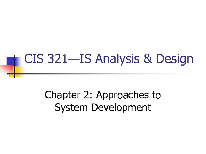 CIS 321—IS Analysis & Design Chapter 2: Approaches to System Development