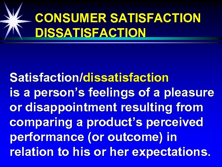 CONSUMER SATISFACTION DISSATISFACTION Satisfaction/dissatisfaction is a person's feelings of a pleasure or disappointment resulting