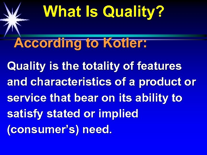 What Is Quality? According to Kotler: Quality is the totality of features and characteristics