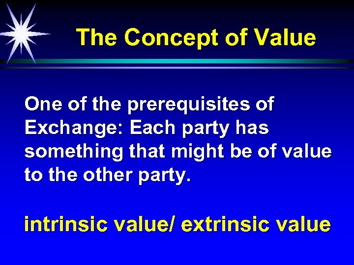 The Concept of Value One of the prerequisites of Exchange: Each party has something