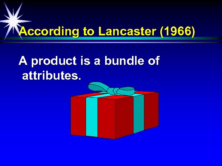 According to Lancaster (1966) A product is a bundle of attributes.