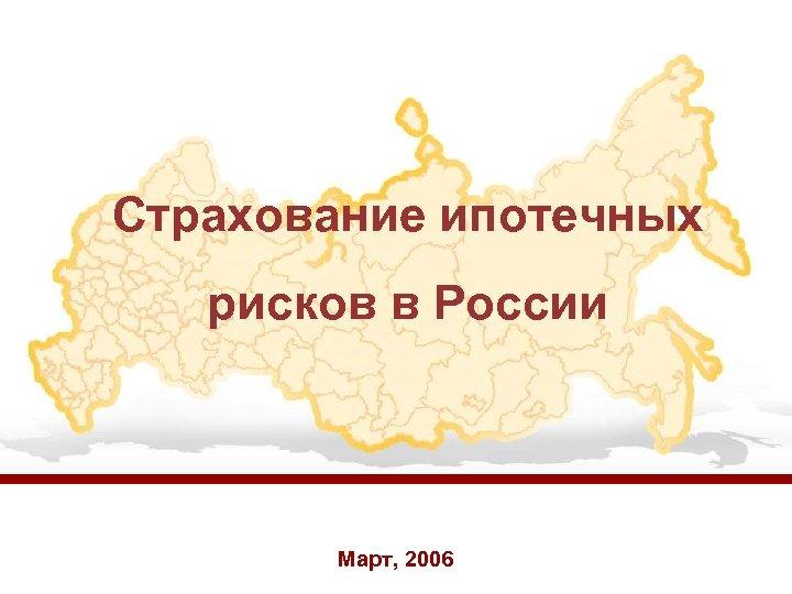 Страхование ипотечных рисков в России Март, 2006