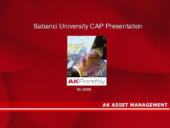 Sabanci University CAP Presentation AK ASSET MANAGEMENT Overview 10/ 2008 AK ASSET MANAGEMENT 3/15/2018