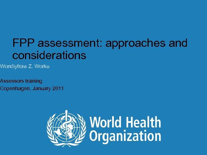 FPP assessment: approaches and considerations Wondiyfraw Z. Worku Assessors training Copenhagen, January 2011