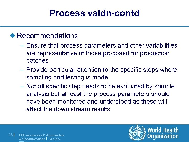 Process valdn-contd l Recommendations – Ensure that process parameters and other variabilities are representative