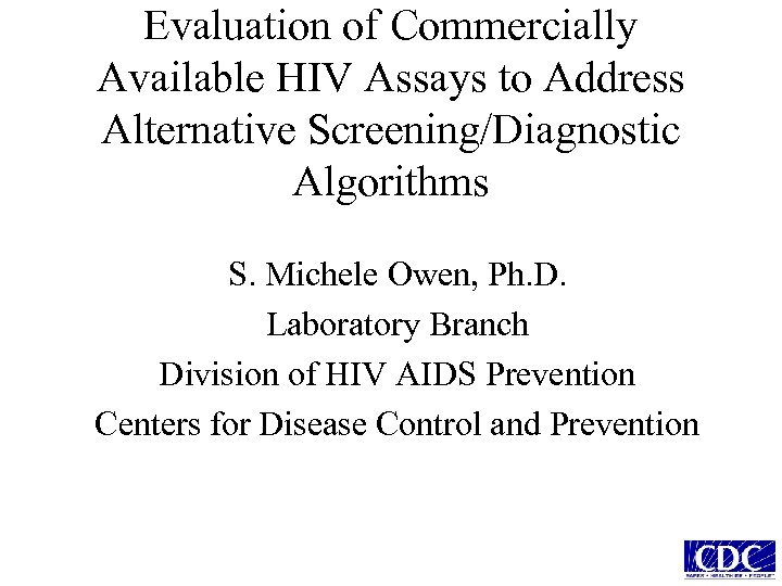 Evaluation of Commercially Available HIV Assays to Address Alternative Screening/Diagnostic Algorithms S. Michele Owen,
