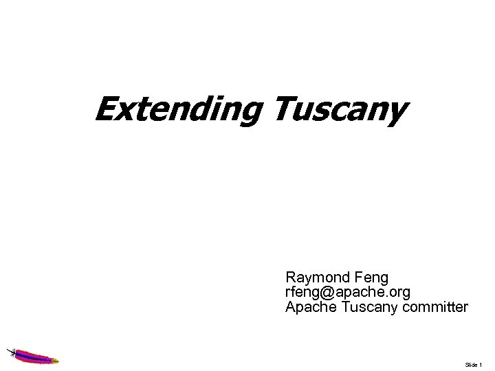 Extending Tuscany Raymond Feng rfeng@apache. org Apache Tuscany committer Slide 1
