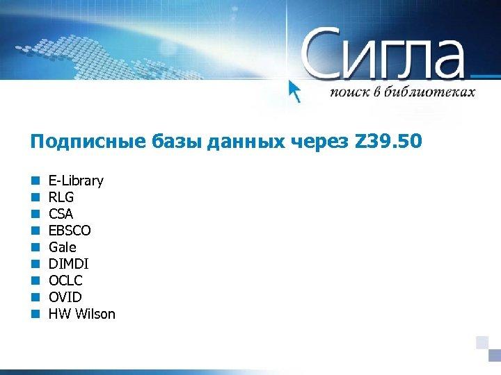 Подписные базы данных через Z 39. 50 n n n n n E-Library RLG