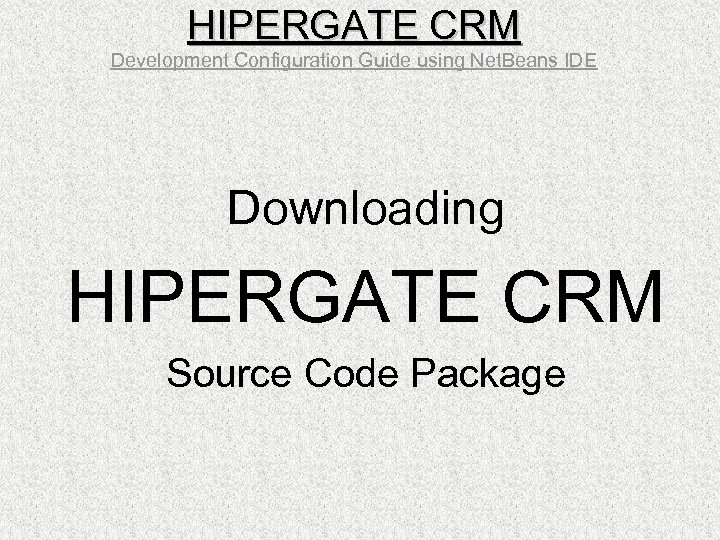 HIPERGATE CRM Development Configuration Guide using Net. Beans IDE Downloading HIPERGATE CRM Source Code