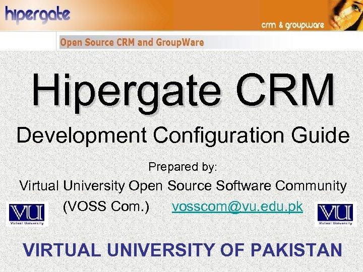 Hipergate CRM Development Configuration Guide Prepared by: Virtual University Open Source Software Community (VOSS