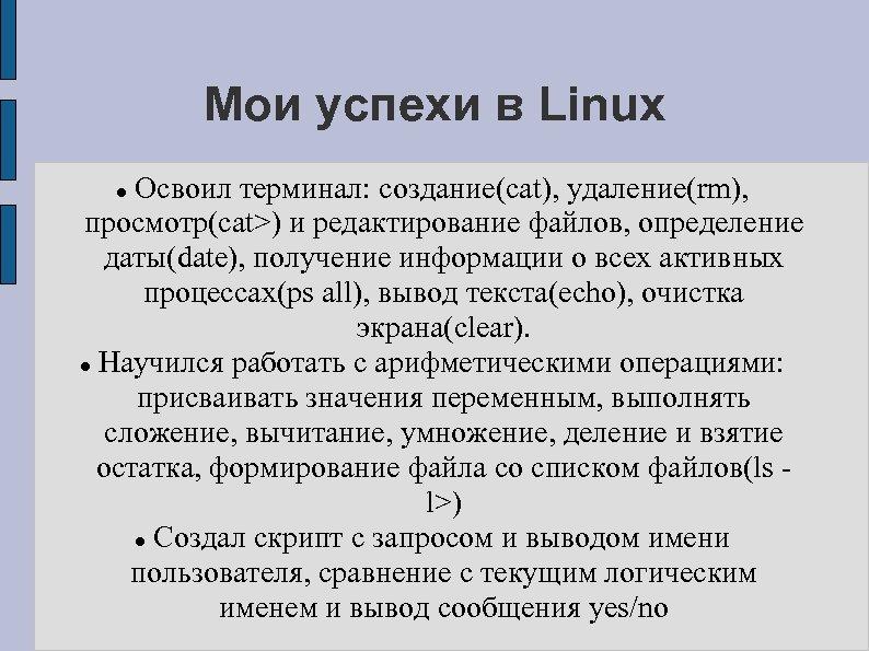 Мои успехи в Linux Освоил терминал: создание(cat), удаление(rm), просмотр(cat>) и редактирование файлов, определение даты(date),