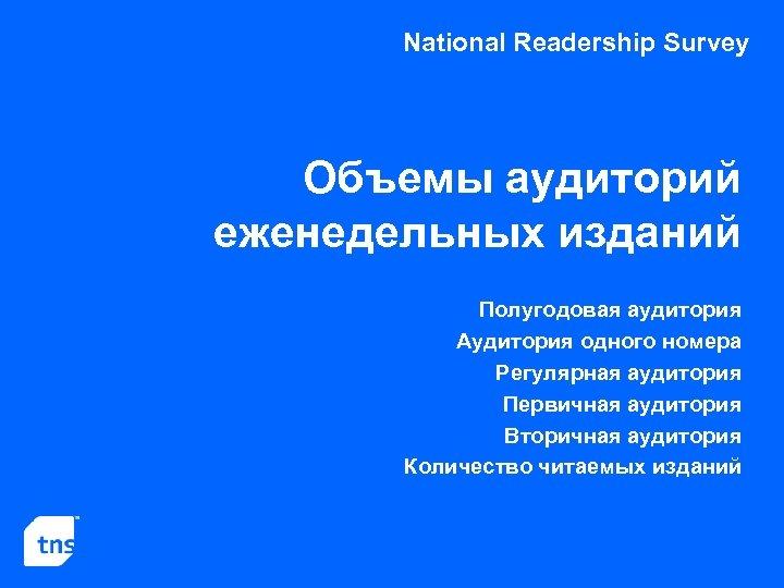 National Readership Survey Объемы аудиторий еженедельных изданий Полугодовая аудитория Аудитория одного номера Регулярная аудитория