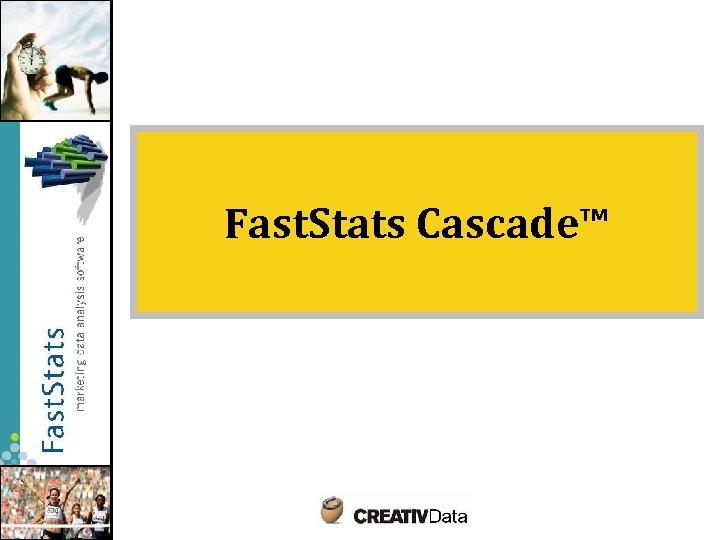 Fast. Stats Cascade™