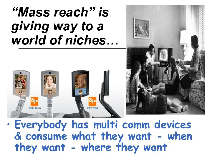"""Mass reach"" is giving way to a world of niches… • Everybody has multi"