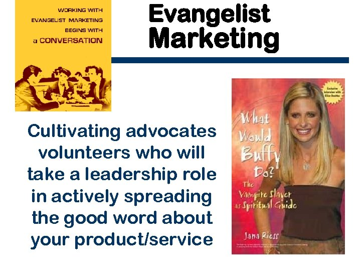 Evangelist Marketing Cultivating advocates volunteers who will take a leadership role in actively spreading