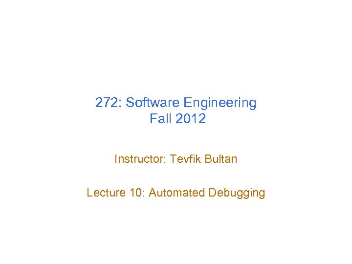 272: Software Engineering Fall 2012 Instructor: Tevfik Bultan Lecture 10: Automated Debugging