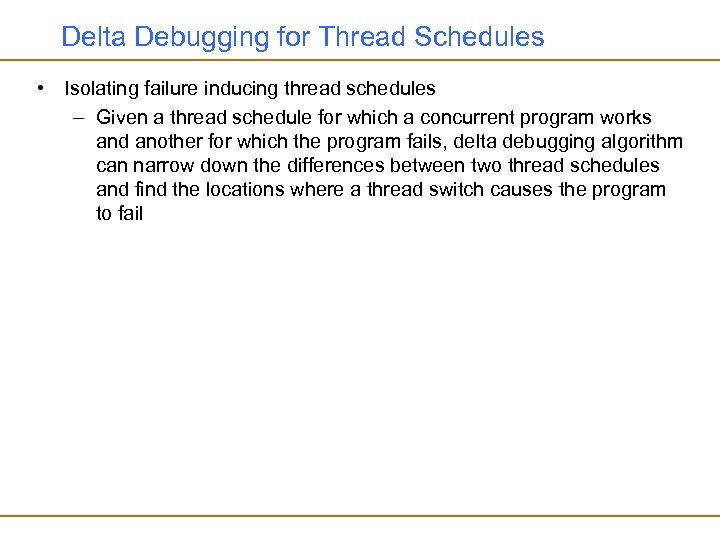 Delta Debugging for Thread Schedules • Isolating failure inducing thread schedules – Given a