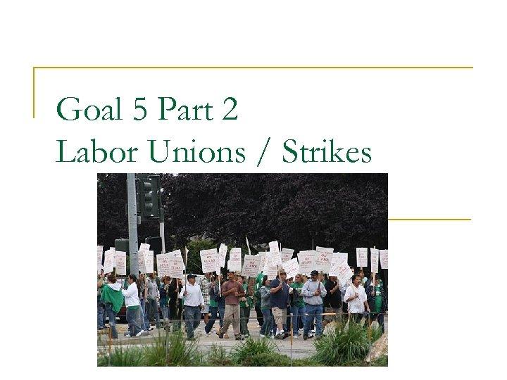 Goal 5 Part 2 Labor Unions / Strikes