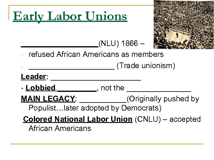 Early Labor Unions _________(NLU) 1866 – - refused African Americans as members - __________