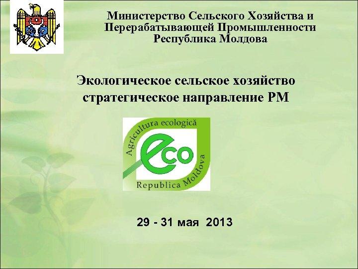 Министерство Сельского Хозяйства и Перерабатывающей Промышленности Республика Молдова Экологическое сельское хозяйство стратегическое направление РМ