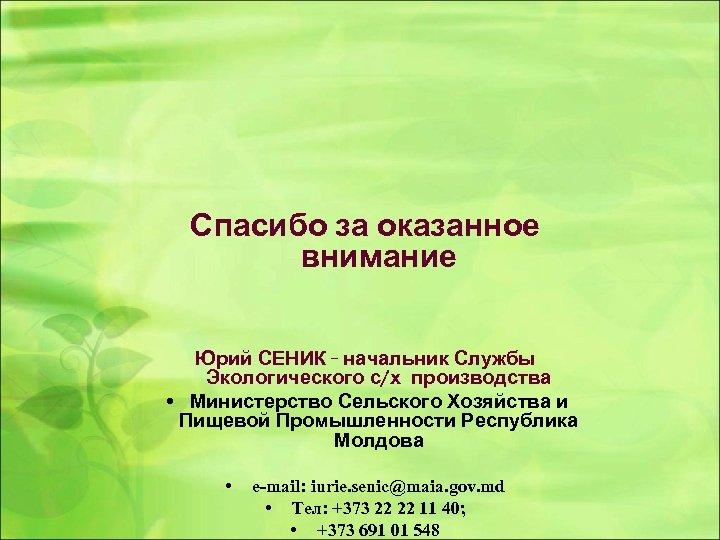 Спасибо за оказанное внимание Юрий СЕНИК - начальник Службы Экологического с/х производства • Министерство