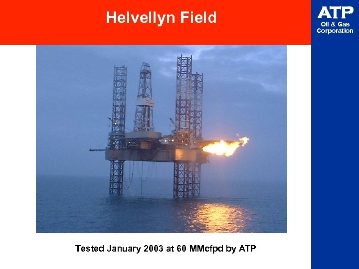 Helvellyn Field Tested January 2003 at 60 MMcfpd by ATP Oil & Gas Corporation