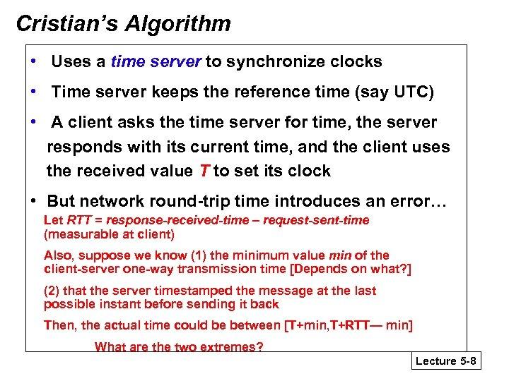 Cristian's Algorithm • Uses a time server to synchronize clocks • Time server keeps