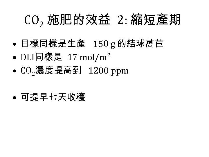 CO 2 施肥的效益 2: 縮短產期 • 目標同樣是生產 150 g 的結球萵苣 • DLI同樣是 17 mol/m