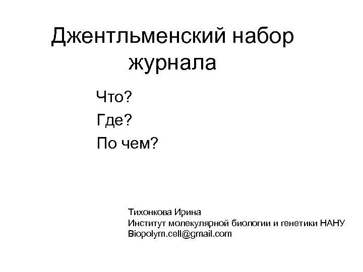 Джентльменский набор журнала Что? Где? По чем? Тихонкова Ирина Институт молекулярной биологии и генетики