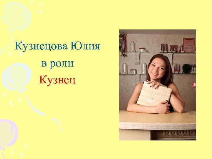 Кузнецова Юлия в роли Кузнец