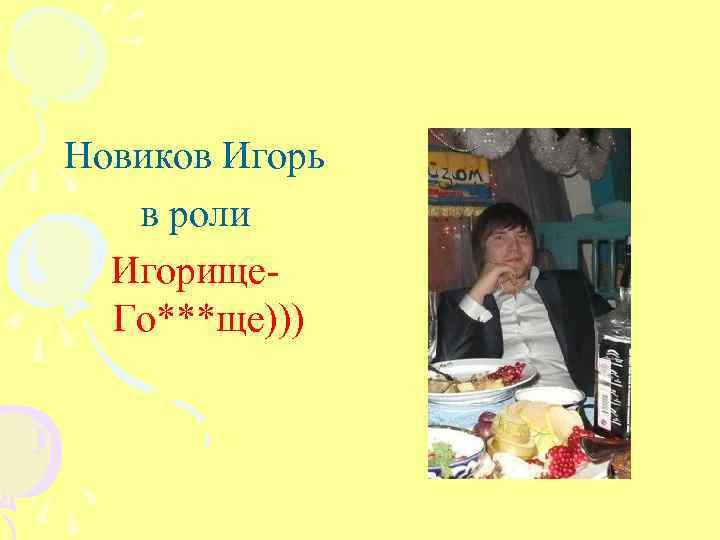 Новиков Игорь в роли Игорище. Го***ще)))