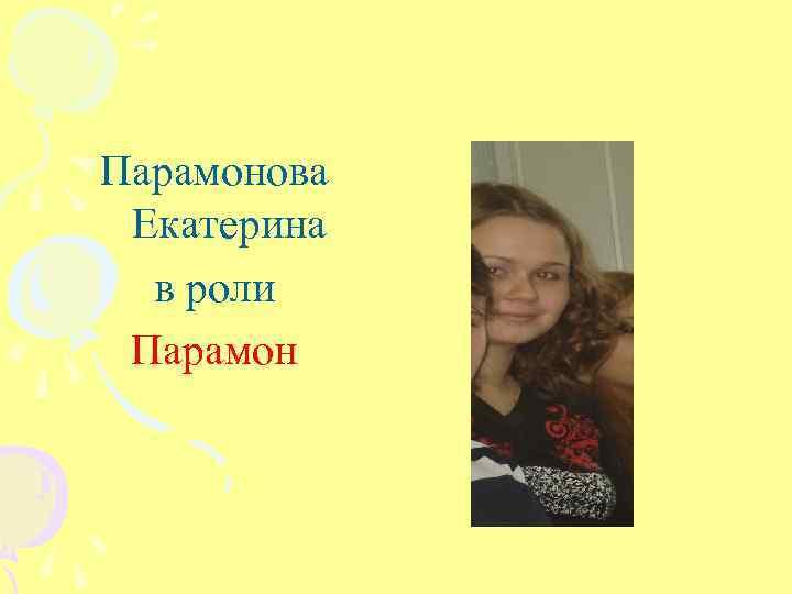 Парамонова Екатерина в роли Парамон