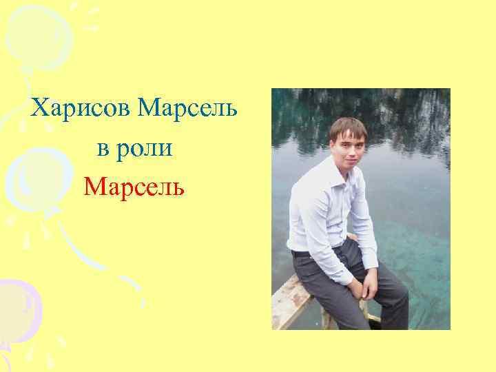 Харисов Марсель в роли Марсель