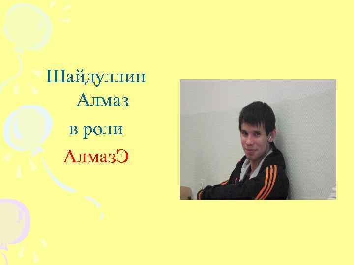 Шайдуллин Алмаз в роли Алмаз. Э