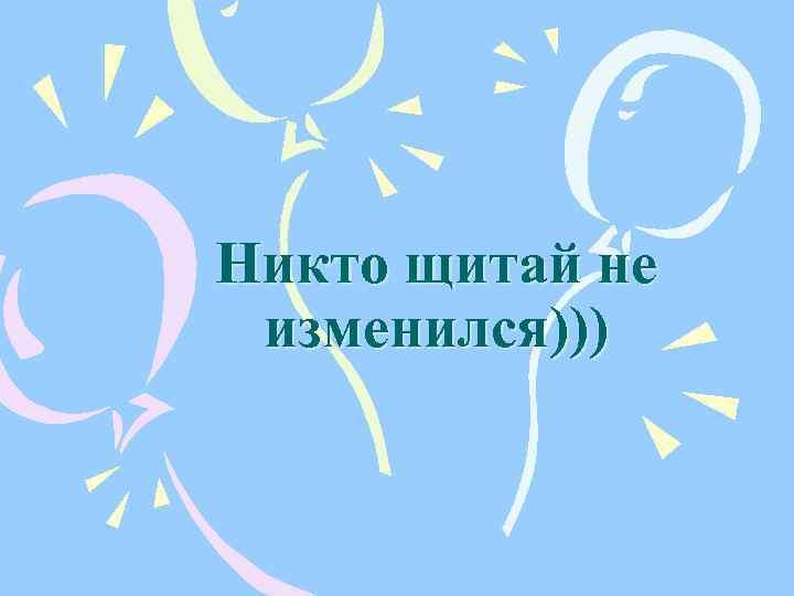 Никто щитай не изменился)))