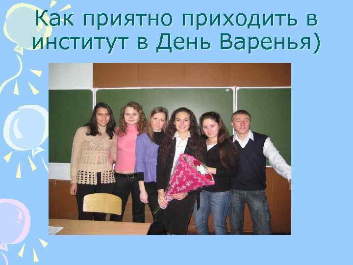 Как приятно приходить в институт в День Варенья)